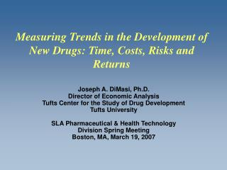 Joseph A. DiMasi, Ph.D.  Director of Economic Analysis Tufts Center for the Study of Drug Development Tufts University