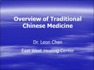Overview of Traditional Chinese Medicine Dr. Leon Chen East West Healing Center