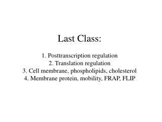 Last Class:  1.  Posttranscription  regulation 2. Translation regulation 3. Cell membrane, phospholipids, cholesterol