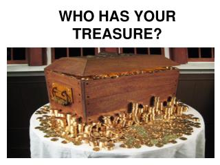 WHO HAS YOUR TREASURE?