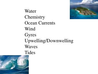 Water Chemistry Ocean Currents Wind Gyres Upwelling/ Downwelling Waves Tides