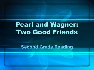 Pearl and Wagner:  Two Good Friends