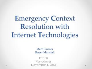 E mergency  C ontext  R esolution with  I nternet  T echnologies Marc Linsner Roger Marshall