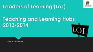 Leaders of Learning ( LoL ) Teaching and Learning Hubs 2013-2014