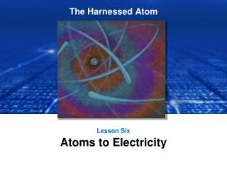 Lesson Six Atoms to Electricity