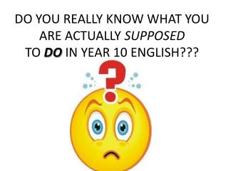 DO YOU REALLY KNOW WHAT YOU ARE ACTUALLY  SUPPOSED TO  DO  IN YEAR 10 ENGLISH???