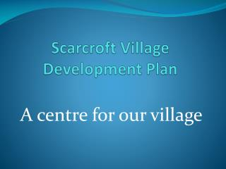 Scarcroft  Village Development Plan