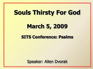 Souls Thirsty For God March 5, 2009 SITS Conference: Psalms Speaker: Allen Dvorak