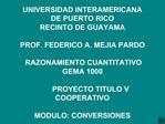 UNIVERSIDAD INTERAMERICANA  DE PUERTO RICO RECINTO DE GUAYAMA  PROF. FEDERICO A. MEJIA PARDO   RAZONAMIENTO CUANTITATIVO