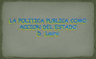 LA POLITICA PUBLICA COMO ACCION DEL ESTADO D. Laura