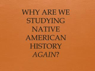 WHY ARE WE STUDYING NATIVE AMERICAN HISTORY  AGAIN ?