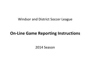Windsor and District Soccer League On-Line Game Reporting Instructions  2014  Season