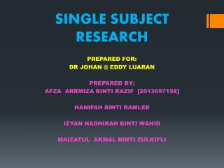 SINGLE SUBJECT RESEARCH PREPARED FOR: DR JOHAN @ EDDY LUARAN PREPARED BY: