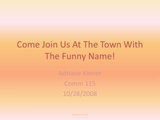 Come Join Us At The Town With The Funny Name!