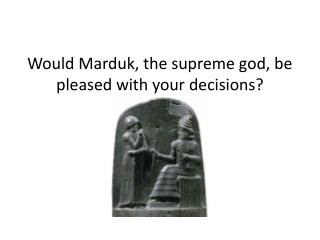 Would Marduk , the supreme god, be pleased with your decisions?