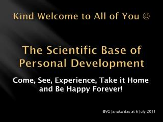 Kind Welcome to All of You   The Scientific  B ase of Personal Development
