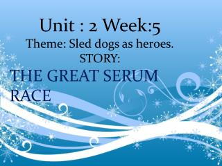 Unit : 2 Week:5   Theme: Sled dogs as heroes. STORY: THE GREAT SERUM RACE