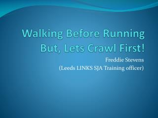 Walking  B efore Running But, Lets Crawl First!