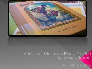 A Series of  U nfortunate  E vents: The End By: Lemony Snicket 	By: Josh Johnson