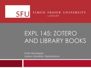 EXPL 145:  zotero  and library books Holly  Hendrigan Liaison Librarian, Explorations