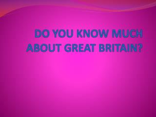 DO YOU KNOW MUCH ABOUT GREAT BRITAIN?