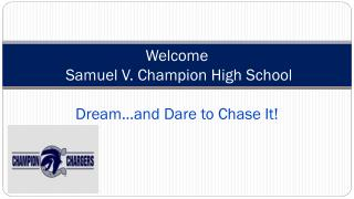 Welcome   Samuel V.  Champion High School Dream …and Dare to Chase It!