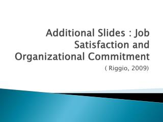 Additional Slides : Job Satisfaction and Organizational Commitment