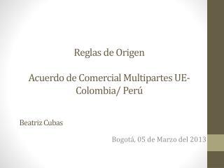 Reglas de Origen Acuerdo de Comercial  Multipartes UE-Colombia/  Perú