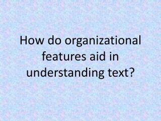 How do organizational features aid in understanding text?