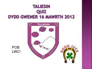 Taliesin QUIZ Dydd Gwener 16 Mawrth 2012