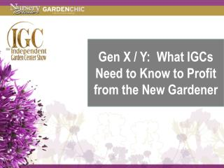 Gen X / Y:  What IGCs Need to Know to Profit from the New Gardener