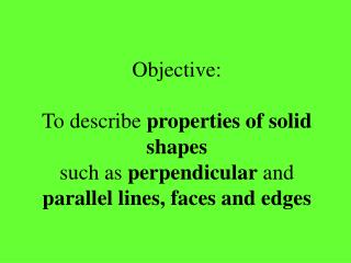 Objective: To describe  properties of solid shapes such as  perpendicular  and  parallel lines, faces and edges