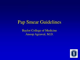 Pap Smear Guidelines Baylor College of Medicine Anoop Agrawal, M.D.