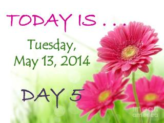 TODAY IS . . .  Tuesday, May 13,  2014 DAY  5
