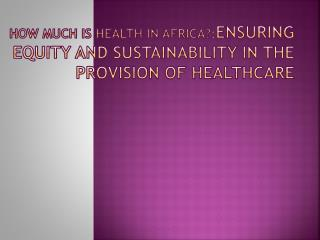 HOW MUCH IS HEALTH IN AFRICA?: ensuring equity and sustainability in the provision of healthcare