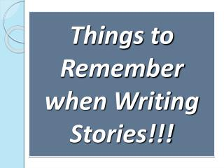 Things to Remember when Writing Stories!!!