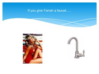 If you give Farrah a faucet…..