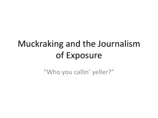 Muckraking and the Journalism of Exposure