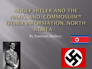 Adolf Hitler And the  nazis , and,  commosuim ?!  other information. North Korea…