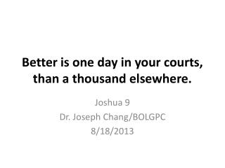 Better is one day in your courts, than a thousand elsewhere.