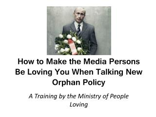 How to Make the Media Persons Be Loving You When Talking New Orphan Policy