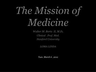 The Mission of Medicine Walter M. Bortz II, M.D . Clinical . Prof. Med. Stanford University