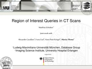 Region of Interest Queries in CT Scans Matthias Schubert 1 Joint work with