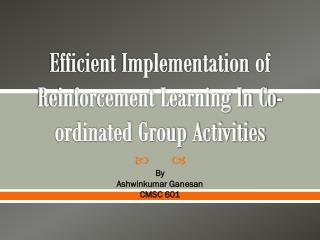 Efficient Implementation of Reinforcement Learning In Co-ordinated Group Activities