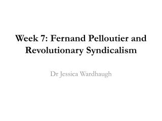 Week 7:  Fernand Pelloutier  and Revolutionary Syndicalis m