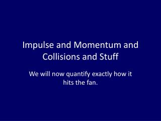 Impulse and Momentum and Collisions and Stuff