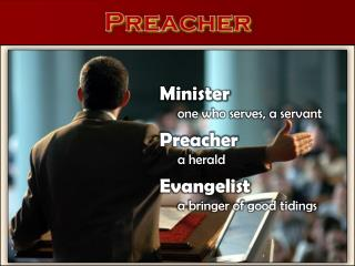 Minister one who serves, a servant Preacher 	a herald Evangelist 	a bringer of good  tidings
