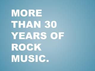 More than 30 years of rock music.
