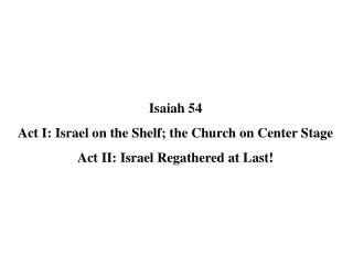 Isaiah  54 Act I: Israel on the Shelf; the Church on Center Stage