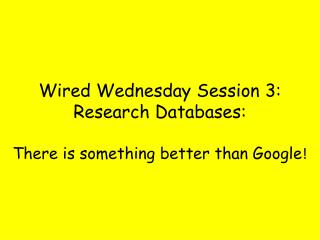 Wired Wednesday Session 3: Research Databases: There is something better than Google !